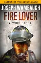 Fire Lover - A True Story ebook by Joseph Wambaugh