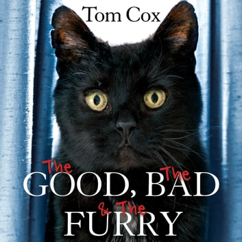 The Good, The Bad and The Furry - Life with the World's Most Melancholy Cat and Other Whiskery Friends audiobook by Tom Cox