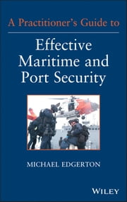 A Practitioner's Guide to Effective Maritime and Port Security ebook by Michael Edgerton