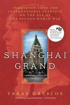 Shanghai Grand - Forbidden Love and International Intrigue on the Eve of the Second World War ebook by Taras Grescoe