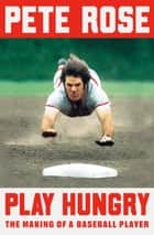 Play Hungry - The Making of a Baseball Player ebook by Pete Rose