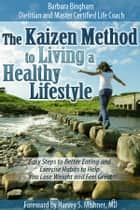 The Kaizen Method to Living a Healthy Lifestyle: Easy Steps to Better Eating and Exercise Habits to Help You Lose Weight and Feel Great ebook by Barbara Bingham