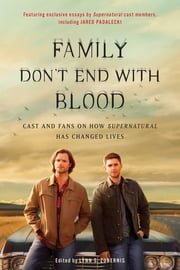 Family Don't End with Blood - Cast and Fans on How Supernatural Has Changed Lives ebook by Lynn Zubernis