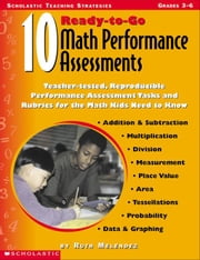 10 Ready-to-Go Math Performance Assessments: Teacher-Tested, Reproducible Performance Assessment Tasks and Rubrics for the Math Kids Need to Know ebook by Melendez, Ruth