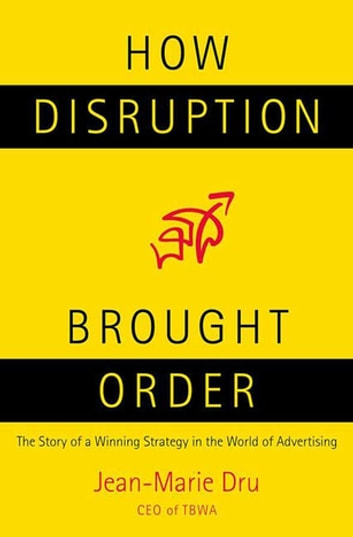 How Disruption Brought Order - The Story of a Winning Strategy in the World of Advertising ebook by Jean-Marie Dru