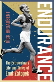 Endurance - The Extraordinary Life and Times of Emil Zátopek ebook by Rick Broadbent