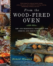 From the Wood-Fired Oven - New and Traditional Techniques for Cooking and Baking with Fire ebook by Richard Miscovich,Daniel Wing