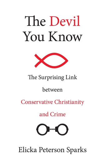 The Devil You Know - The Surprising Link between Conservative Christianity and Crime ebook by Elicka Peterson Sparks