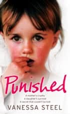 Punished: A mother's cruelty. A daughter's survival. A secret that couldn't be told. ebook by Vanessa Steel