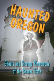 Haunted Oregon - Ghosts and Strange Phenomena of the Beaver State ebook by Andy Weeks