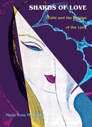 Shards of Love - Exile and the Origins of the Lyric ebook by María Rosa Menocal