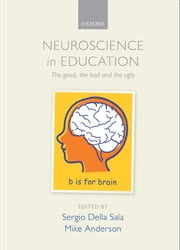 Neuroscience in Education - The good, the bad, and the ugly ebook by Sergio Della Sala,Mike Anderson