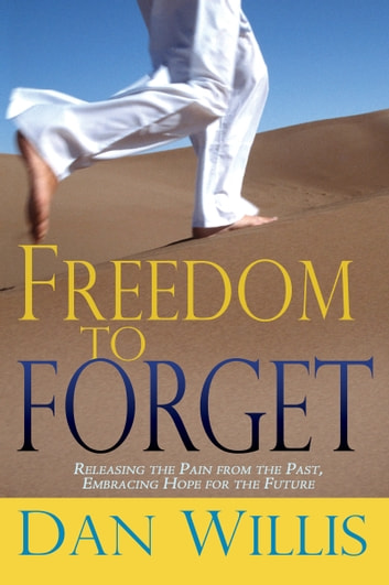Freedom to Forget - Releasing the Pain from the Past, Embracing Hope for the Future ebook by Dan Willis