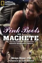 Pink Boots and a Machete - My Journey From NFL Cheerleader to National Geographic Explorer ebook by Mireya Mayor, Jane Goodall