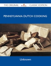 Pennsylvania Dutch Cooking - The Original Classic Edition ebook by Unknown Unknown