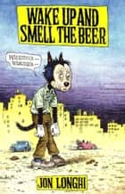 Wake Up and Smell The Beer ebook by Jon Longhi