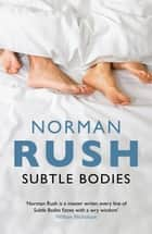 Subtle Bodies ebook by Norman Rush