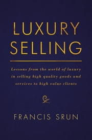 Luxury Selling - Lessons from the world of luxury in selling high quality goods and services to high value clients ebook by Francis Srun