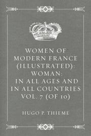 Women of Modern France (Illustrated): Woman: In all ages and in all countries Vol. 7 (of 10) ebook by Hugo P. Thieme