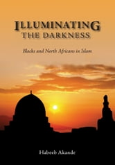 Illuminating the Darkness - Blacks and North Africans in Islam ebook by Habeeb Akande