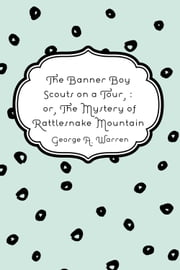 The Banner Boy Scouts on a Tour, : or, The Mystery of Rattlesnake Mountain ebook by George A. Warren