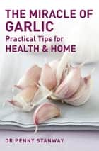 The Miracle of Garlic - Practical Tips for Health & Home ebook by Penny Stanway