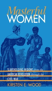 Masterful Women - Slaveholding Widows from the American Revolution through the Civil War ebook by Kirsten E. Wood