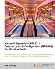Microsoft Dynamics CRM 2011 Customization & Configuration (MB2-866) Certification Guide ebook by Neil Benson
