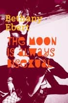 The Moon Is Always Bisexual ebook by Bethany Ebert
