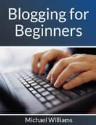 Blogging for Beginners ebook by Michael Williams