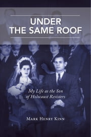 Under the Same Roof - My Life as the Son of Holocaust Resisters ebook by Mark Henry Kinn