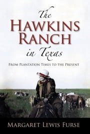 The Hawkins Ranch in Texas - From Plantation Times to the Present ebook by Margaret Lewis Furse