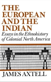 The European and the Indian - Essays in the Ethnohistory of Colonial North America ebook by James Axtell