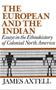 The European and the Indian : Essays in the Ethnohistory of Colonial North America ebook by James Axtell