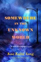 Somewhere in the Unknown World - A Collective Refugee Memoir ebook by Kao Kalia Yang