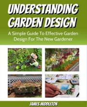 Understanding Garden Design: A Simple Guide To Effective Garden Design For The New Gardener ebook by James Middleton