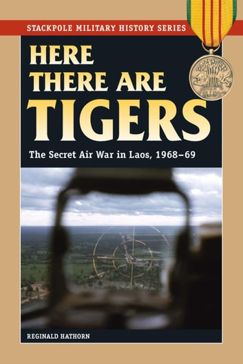 Here There are Tigers - The Secret Air War in Laos and North Vietnam, 1968-69 ebook by Reginald Hathorn