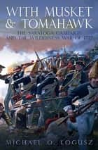 With Musket & Tomahawk Volume I - The Saratoga Campaign and the Wilderness War of 1777 ebook by Michael O. Logusz