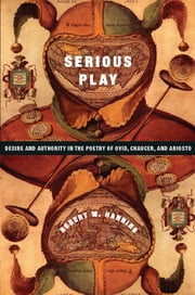 Serious Play - Desire and Authority in the Poetry of Ovid, Chaucer, and Ariosto ebook by Robert Hanning