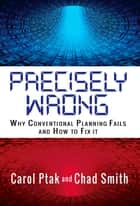 Precisely Wrong: Why Conventional Planning Systems Fail ebook by Chad Smith, Carol Ptak