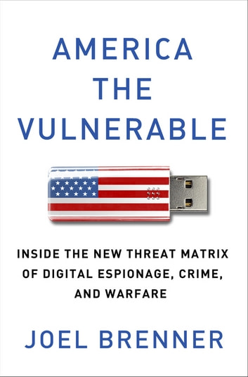 America the Vulnerable - Inside the New Threat Matrix of Digital Espionage, Crime, and Warfare ebook by Joel Brenner