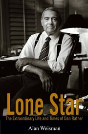 Lone Star - The Extraordinary Life and Times of Dan Rather ebook by Alan Weisman