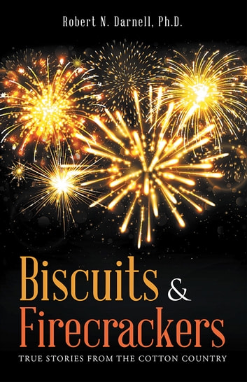 Biscuits & Firecrackers - True Stories from the Cotton Country ebook by Robert N. Darnell, Ph.D.