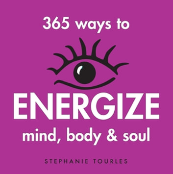 365 Ways to Energize Mind, Body & Soul ebook by Stephanie L. Tourles