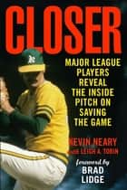 Closer - Major League Players Reveal the Inside Pitch on Saving the Game ebook by Kevin Neary, Leigh A. Tobin, Brad Lidge