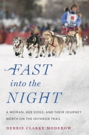Fast into the Night - A Woman, Her Dogs, and Their Journey North on the Iditarod Trail ebook by Debbie Clarke Moderow