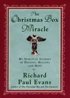 The Christmas Box Miracle - My Spiritual Journey of Destiny, Healing and Hope ebook by Richard Paul Evans