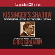 Kissinger's Shadow - The Long Reach of America's Most Controversial Statesman audiobook by Greg Grandin