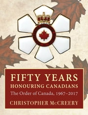 Fifty Years Honouring Canadians - The Order of Canada, 1967–2017 ebook by Christopher McCreery