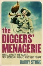 The Diggers' Menagerie - Mates, Mascots and Marvels - True Stories of Animals Who Went to War ebook by Barry Stone